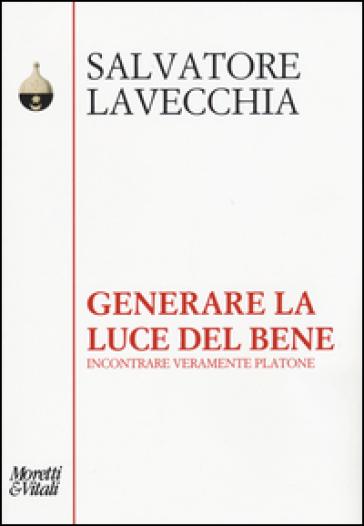Generare la luce del bene. Incontrare veramente Platone - Salvatore Lavecchia |