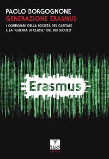 Generazione Erasmus. I cortigiani della società del capitale e la «guerra di classe» del XXI secolo - Paolo Borgognone | Rochesterscifianimecon.com