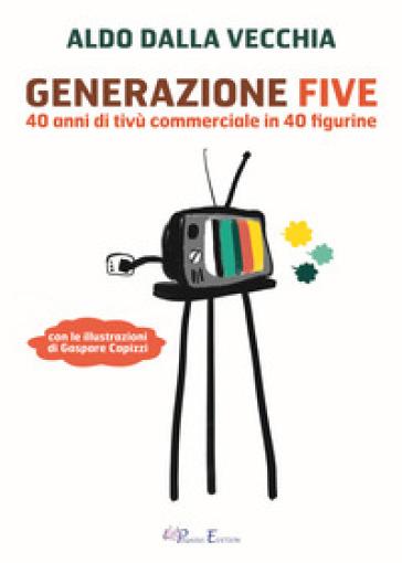 Generazione Five. 40 anni di tivù commerciale in 40 figurine - Aldo Dalla Vecchia |