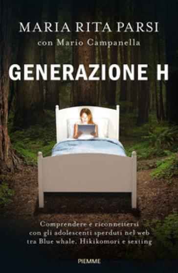 Generazione H. Comprendere e riconnettersi con gli adolescenti sperduti nel web tra Blue whale, Hikikomori e sexting - Maria Rita Parsi  