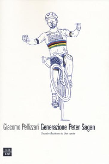 Generazione Peter Sagan. Una rivoluzione su due ruote - Giacomo Pellizzari |