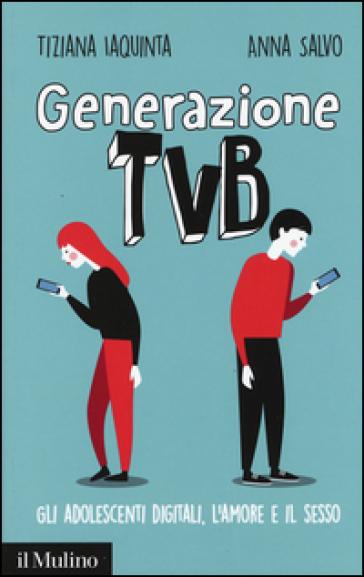Generazione TVB. Gli adolescenti digitali, l'amore e il sesso - Tiziana Iaquinta  