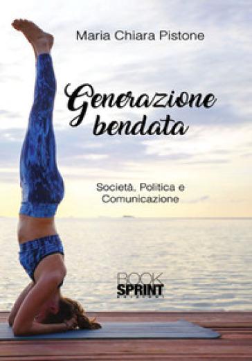 Generazione bendata. Società, politica e comunicazione - Maria Chiara Pistone |