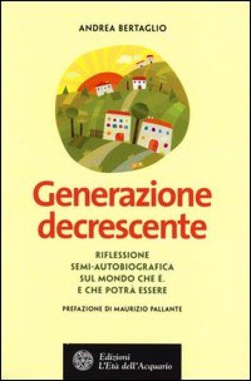Generazione decrescente. Riflessione semi-autobiografica sul mondo che è. E che potrà essere - Andrea Bertaglio pdf epub