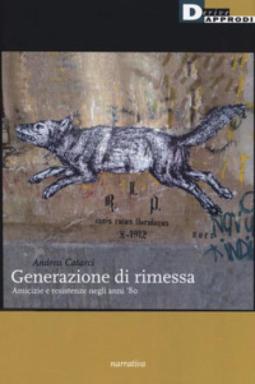 Generazione di rimessa. Amicizie e resistenze negli anni '80 - Andrea Catarci   Kritjur.org