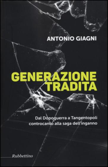 Generazione tradita. Dal Dopoguerra a Tangentopoli controcanto alla saga dell'inganno - Antonio Giagni |