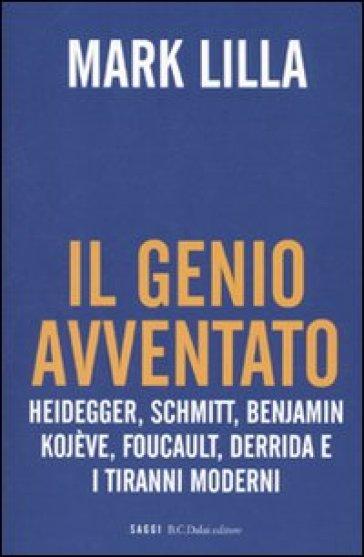 Genio avventato. Heidegger, Schmitt, Benjamin, Kojève, Foucault, Deridda e i tiranni moderni (Il) - Mark Lilla |