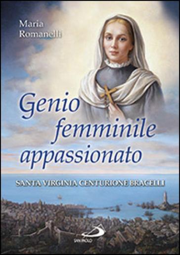 Genio femminile appassionato. Santa Virginia Centurione Bracelli - Maria Romanelli |