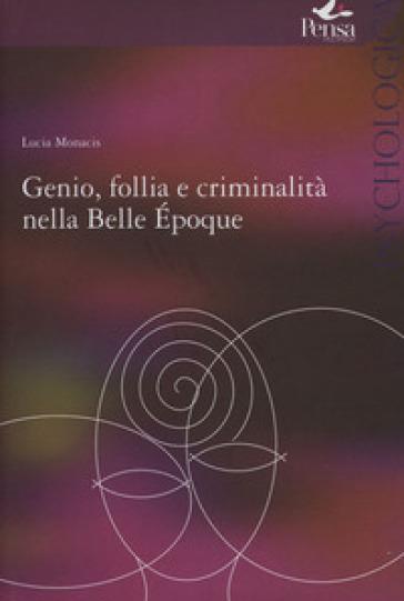Genio follia e criminalità nella Bella Epoque - Lucia Monacis |