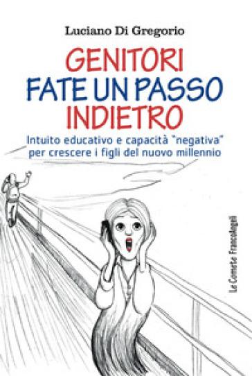 Genitori fate un passo indietro. Intuito educativo e capacità «negativa» per crescere i figli del nuovo millennio - Luciano Di Gregorio |