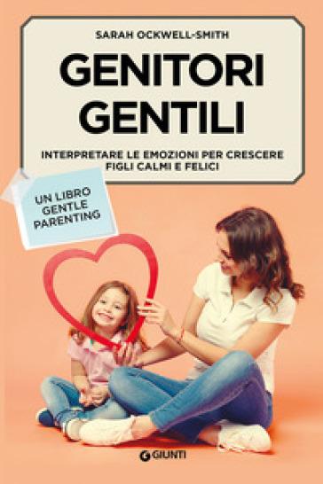 Genitori gentili. Interpretare le emozioni per crescere figli calmi e felici - Sarah Ockwell-Smith |