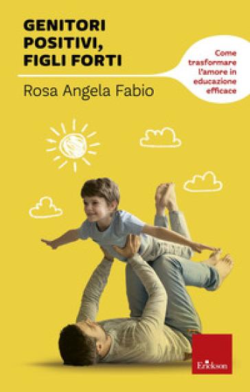 Genitori positivi, figli forti. Come trasformare l'amore in educazione efficace - Rosa Angela Fabio |