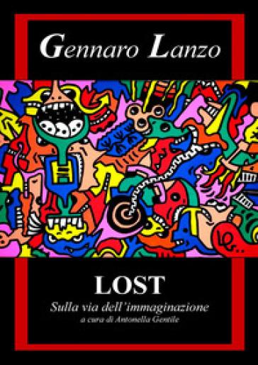 Gennaro Lanzo. Lost. Sulla via dell'immaginazione. Ediz. illustrata - A. Gentile  