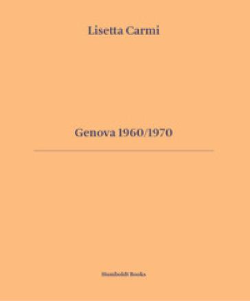 Genova 1960/1970. Ediz. italiana e inglese - Lisetta Carmi |