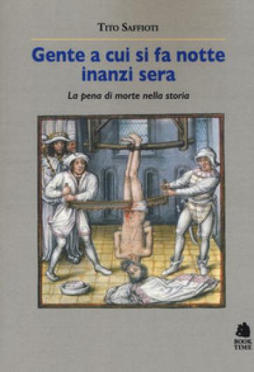 Gente a cui si fa notte inanzi sera. La pena di morte nella storia - Tito Saffiotti |