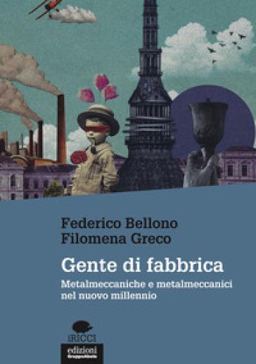Gente di fabbrica. Metalmeccaniche e metalmeccanici nel nuovo millennio - Federico Bellono |