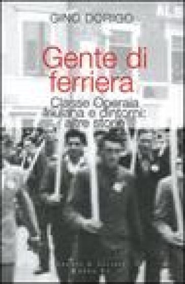 Gente di ferriera. Classe operaia friulana e dintorni: altre storie - Gino Dorigo  