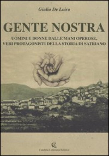 Gente nostra. Uomini e donne dalle mani operose, veri protagonisti della storia di Satriano - Giulio De Loiro |