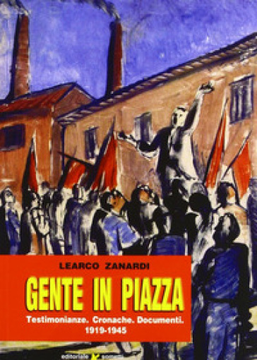 Gente in piazza. Testimonianze, cronache, documenti 1919-1945 - Learco Zanardi |