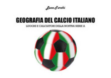 Geografia del calcio italiano. Luoghi e calciatori della nostra serie A - Luca Turchi pdf epub