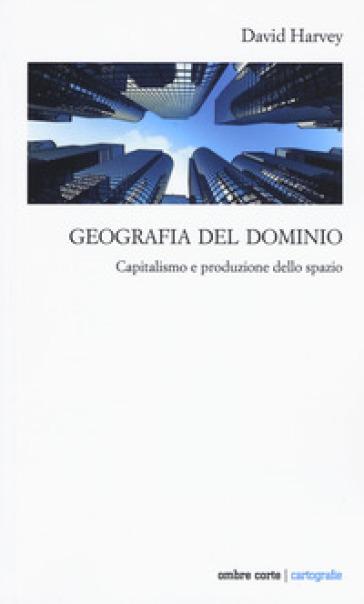 Geografia del dominio. Capitalismo e produzione dello spazio - David Harvey pdf epub