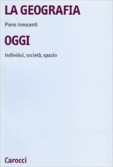 Geografia oggi. Individui, società, spazio (La) - Piero Innocenti | Jonathanterrington.com