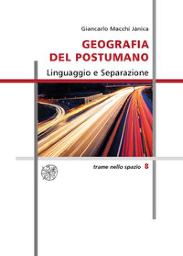 Geografia del postumano. Linguaggio e separazione - Giancarlo Macchi Janica  