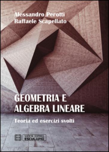 Geometria e algebra lineare. Teoria ed esercizi risolti - Raffaele Scapellato |