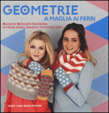 Geometrie a maglia ai ferri. 10 lezioni e 10 progetti per divertirsi Con righe, zigzag, triangoli, pols e molto altro - M. Jane Mucklestone | Thecosgala.com