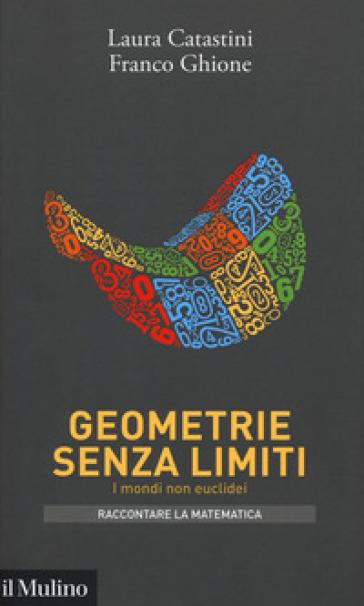 Geometrie senza limiti. I mondi non euclidei - Laura Catastini |