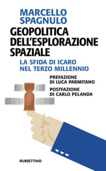 Geopolitica dell'esplorazione spaziale. La sfida di Icaro nel terzo millennio - Marcello Spagnulo | Thecosgala.com