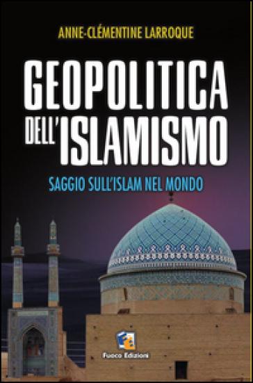 Geopolitica dell'islamismo. L'integralismo musulmano nel mondo - Anne-Clèmentine Larroque |