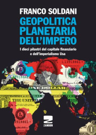 Geopolitica planetaria dell'impero. I dieci pilastri del capitale finanziario e dell'imperialismo Usa - Franco Soldani |