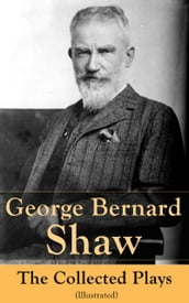 George Bernard Shaw: The Collected Plays (Illustrated)