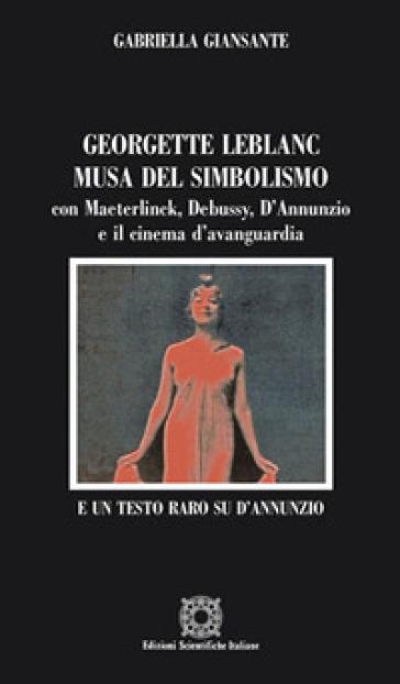 Georgette Leblanc musa del simbolismo, con Maeterlinck, Debussy, D'annunzio e il cinema d'avanguardia - Gabriella Giansante |
