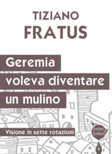 Geremia che voleva diventare un mulino. Visione in sette rotazioni - Tiziano Fratus | Rochesterscifianimecon.com