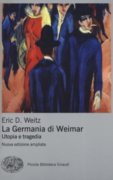 La Germania di Weimar. Utopia e tragedia - Eric D. Weitz |