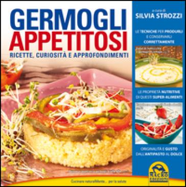 Germogli appetitosi. Ricette, curiosità e approfondimenti - Silvia Strozzi |