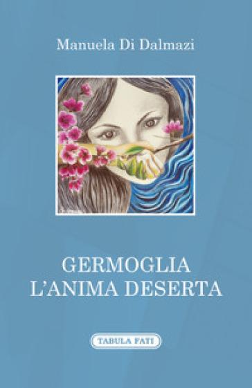 Germoglia l'anima deserta - Manuela Di Dalmazi  