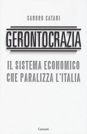 Gerontocrazia. Il sistema economico che paralizza l'Italia - Sandro Catani |