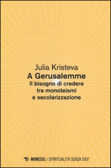 A Gerusalemme. Il bisogno di credere tra monoteismi e secolarizzazione - Julia Kristeva | Jonathanterrington.com