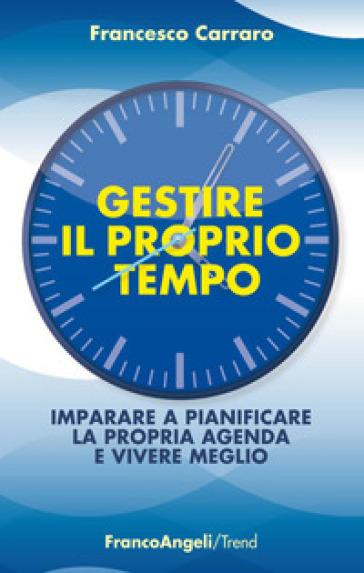 Gestire il proprio tempo. Imparare a pianificare la propria agenda e vivere meglio - Francesco Carraro |