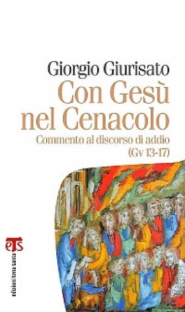 Con Gesù nel Cenacolo. Commento al discorso di addio (Gv 13-17) - Giorgio Giurisato |