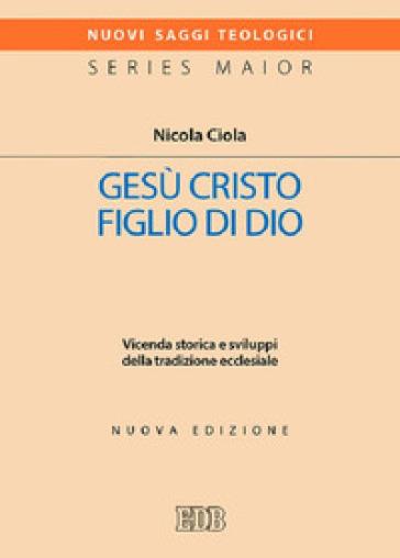 Gesù Cristo figlio di Dio. Vicenda storica e sviluppi della tradizione ecclesiale - Nicola Ciola |