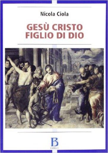 Gesù Cristo figlio di Dio. Vicenda storica e sviluppi della tradizione ecclesiale - Nicola Ciola  