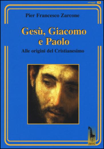 Gesù, Giacomo e Paolo. Alle origini del cristianesimo - Pier Francesco Zarcone | Kritjur.org