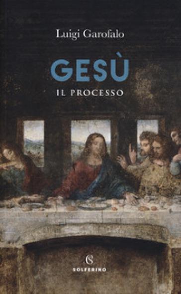 Gesù. Il processo - Luigi Garofalo  