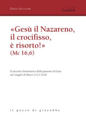 «Gesù il Nazareno, il crocifisso è risorto!» (Mc 16,6). Il racconto drammatico della passione di Gesù nel vangelo di Marco (14,1-16,8) - Emilio Salvatore |