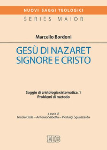 Gesù di Nazaret Signore e Cristo. Saggio di cristologia sistematica. 1: Problemi di metodo - Marcello Bordoni  
