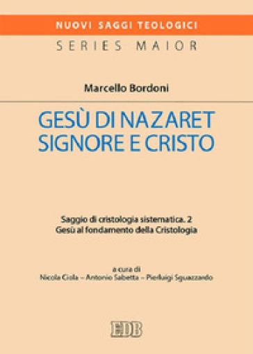 Gesù di Nazaret Signore e Cristo. Saggio di cristologia sistematica. 2: Gesù al fondamento della Cristologia - Marcello Bordoni |